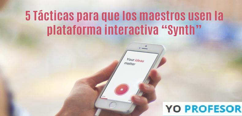 """5 Tácticas para que los maestros usen la plataforma interactiva """"Synth"""""""