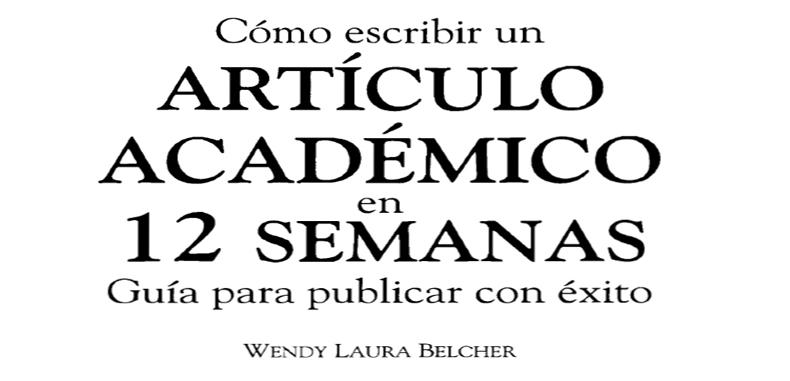 ¿Cómo escribir un artículo académico en 12 semanas? – Guía para publicar con éxito por Wendy Laura Belcher en PDF.