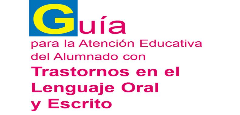 Guía para la Atención Educativa del alumnado con Trastornos en el Lenguaje Oral y Escrito en PDF.